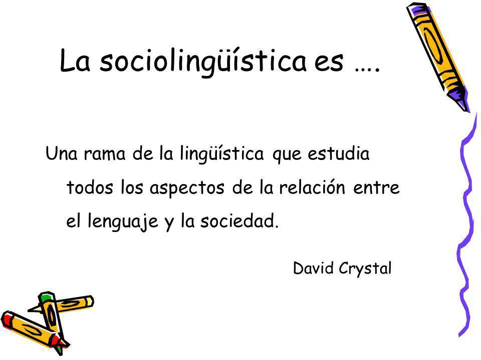 La sociolingüística es …. Una rama de la lingüística que estudia todos los aspectos de la relación entre el lenguaje y la sociedad. David Crystal