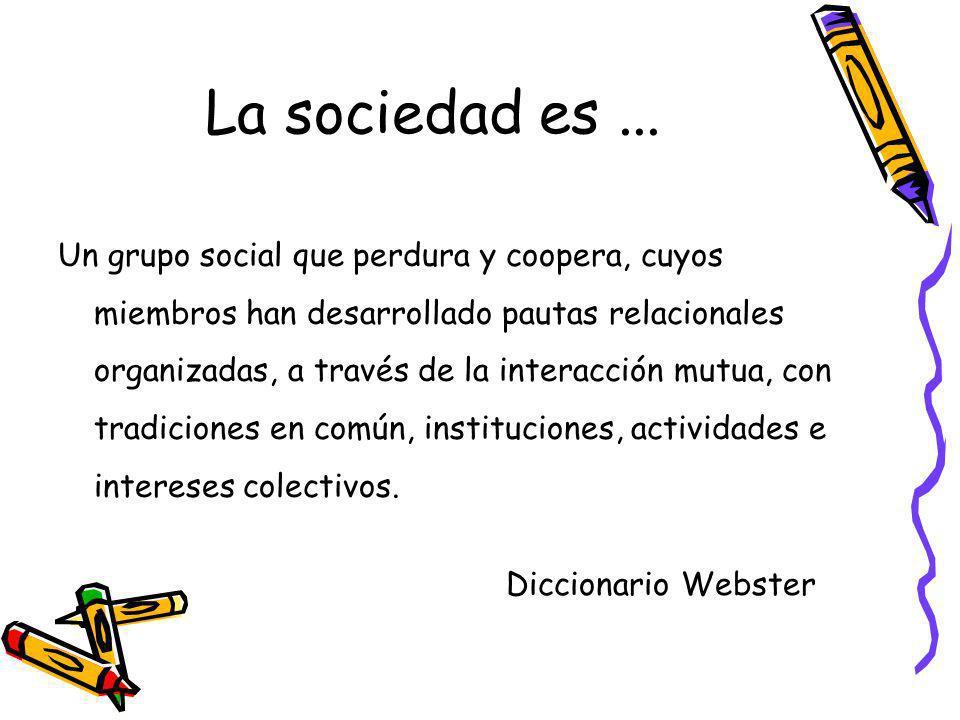 La sociedad es... Un grupo social que perdura y coopera, cuyos miembros han desarrollado pautas relacionales organizadas, a través de la interacción m