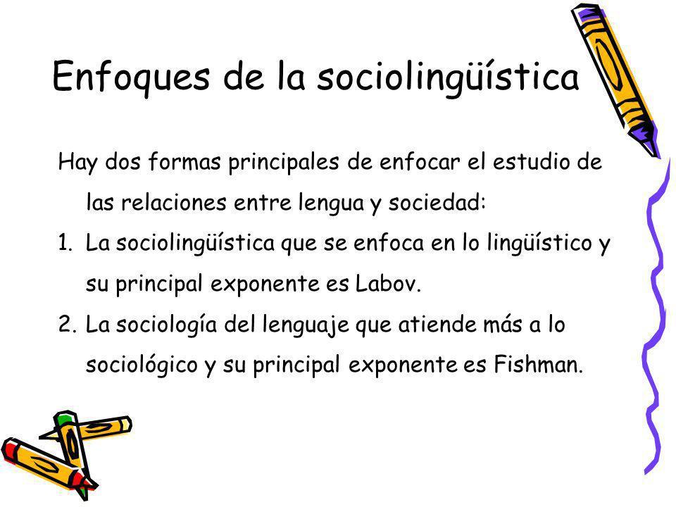 Enfoques de la sociolingüística Hay dos formas principales de enfocar el estudio de las relaciones entre lengua y sociedad: 1.La sociolingüística que