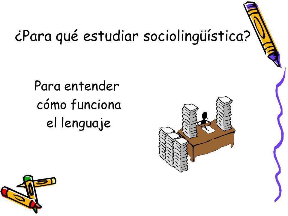 ¿Para qué estudiar sociolingüística? Para entender cómo funciona el lenguaje