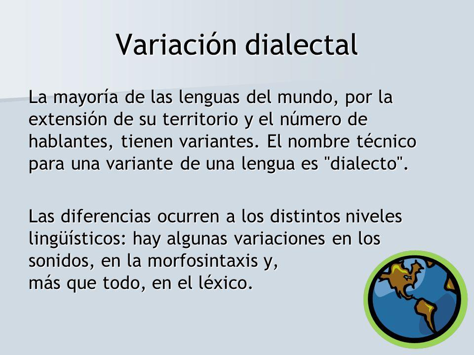 Variación dialectal La mayoría de las lenguas del mundo, por la extensión de su territorio y el número de hablantes, tienen variantes. El nombre técni