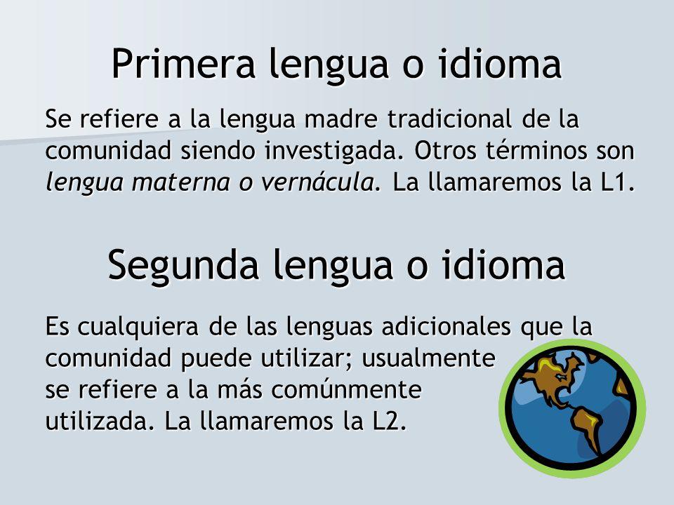 Primera lengua o idioma Se refiere a la lengua madre tradicional de la comunidad siendo investigada. Otros términos son lengua materna o vernácula. La