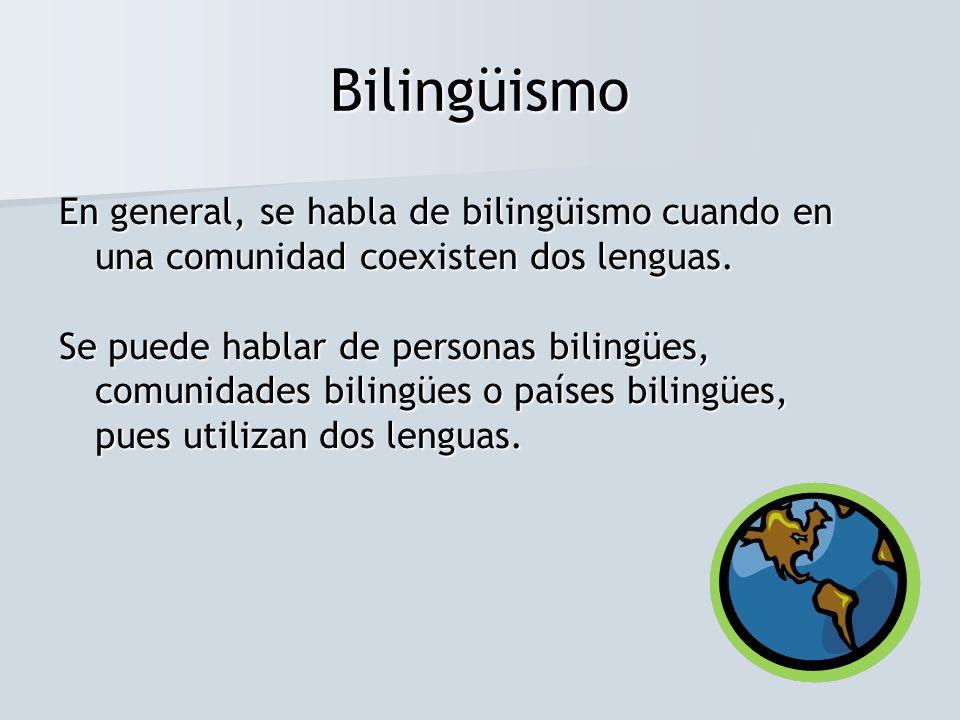 Bilingüismo En general, se habla de bilingüismo cuando en una comunidad coexisten dos lenguas. Se puede hablar de personas bilingües, comunidades bili