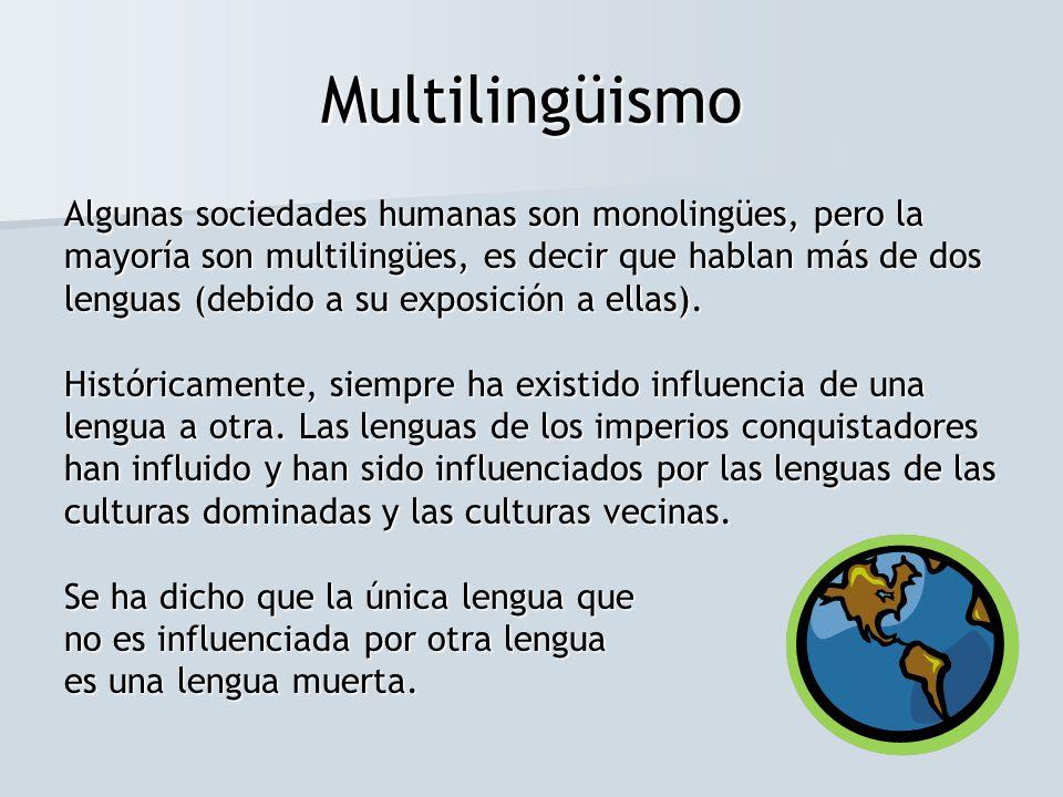 Multilingüismo Algunas sociedades humanas son monolingües, pero la mayoría son multilingües, es decir que hablan más de dos lenguas (debido a su expos