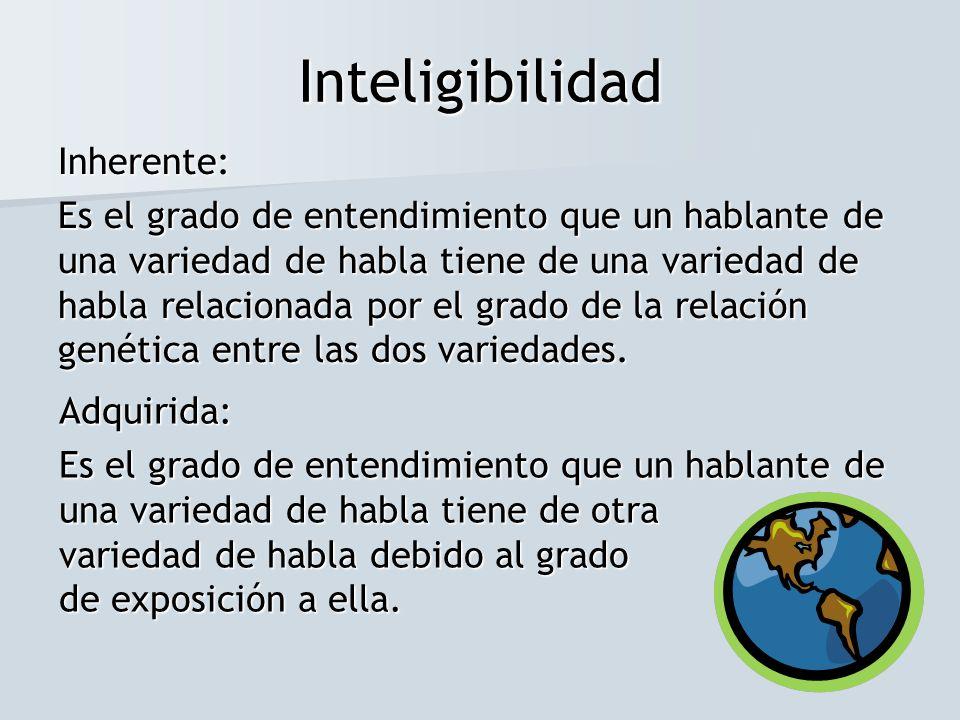 Inteligibilidad Inherente: Es el grado de entendimiento que un hablante de una variedad de habla tiene de una variedad de habla relacionada por el gra