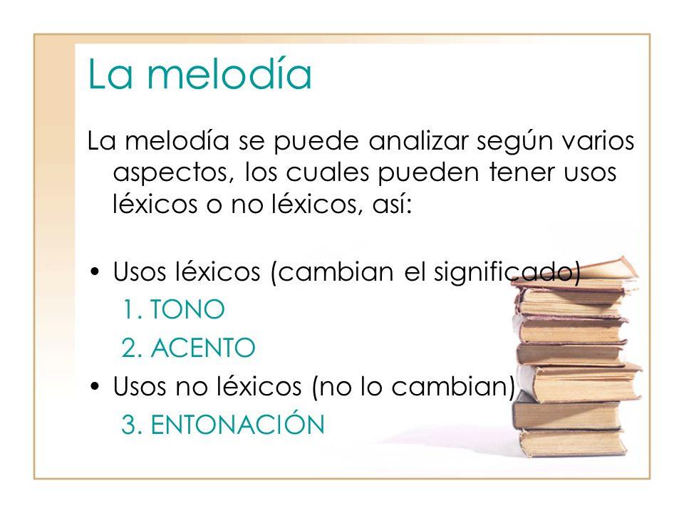 La melodía La melodía se puede analizar según varios aspectos, los cuales pueden tener usos léxicos o no léxicos, así: Usos léxicos (cambian el significado) 1.TONO 2.ACENTO Usos no léxicos (no lo cambian) 3.ENTONACIÓN