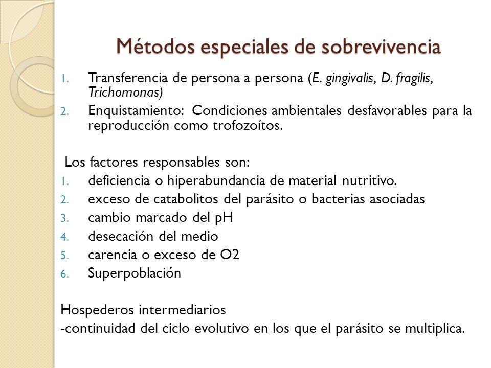 Métodos especiales de sobrevivencia 1. Transferencia de persona a persona (E. gingivalis, D. fragilis, Trichomonas) 2. Enquistamiento: Condiciones amb