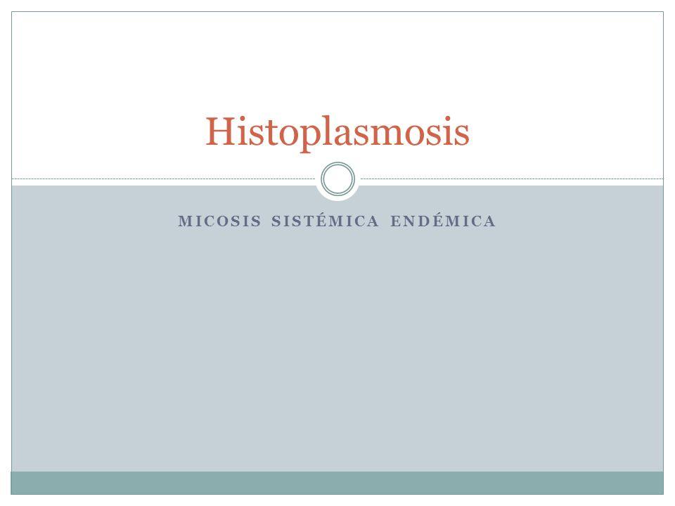 MICOSIS SISTÉMICA ENDÉMICA Histoplasmosis