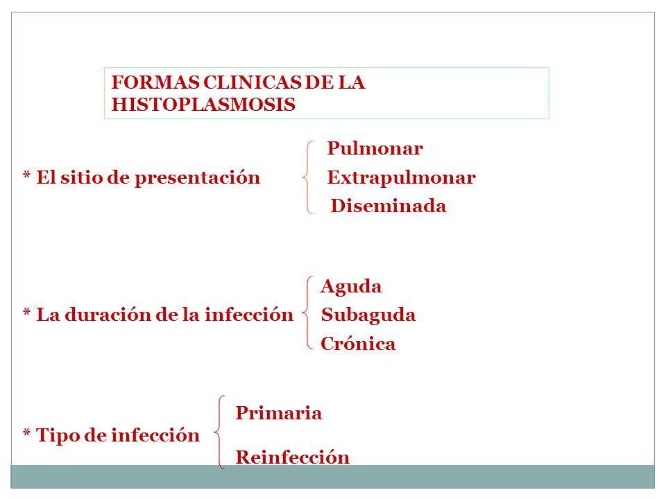 FORMAS CLINICAS DE LA HISTOPLASMOSIS Pulmonar * El sitio de presentación Extrapulmonar Diseminada Aguda * La duración de la infección Subaguda Crónica