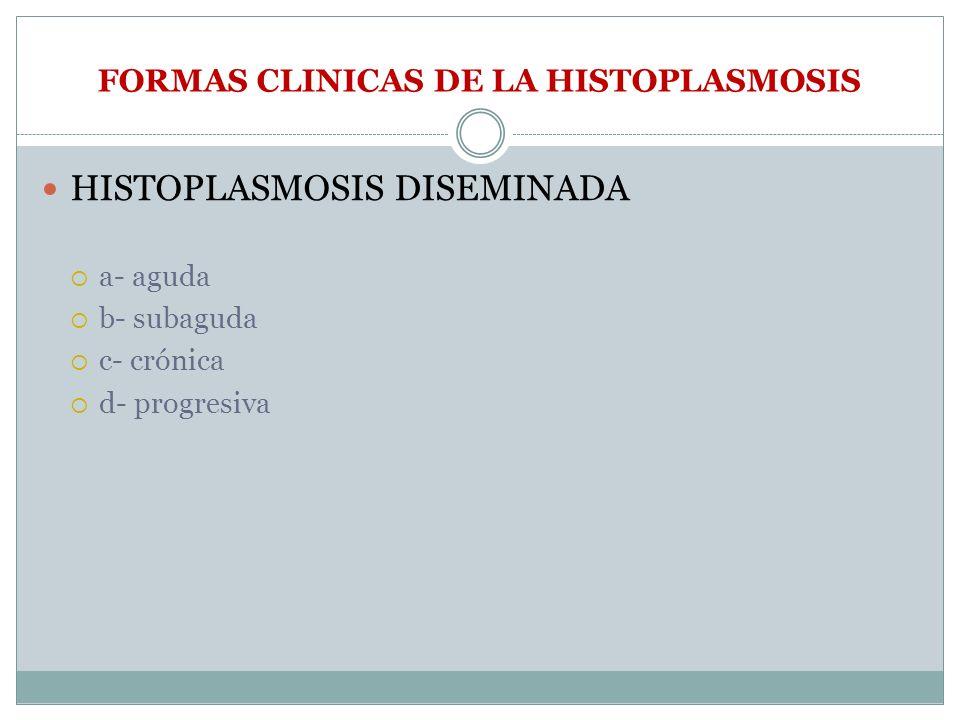 FORMAS CLINICAS DE LA HISTOPLASMOSIS HISTOPLASMOSIS DISEMINADA a- aguda b- subaguda c- crónica d- progresiva