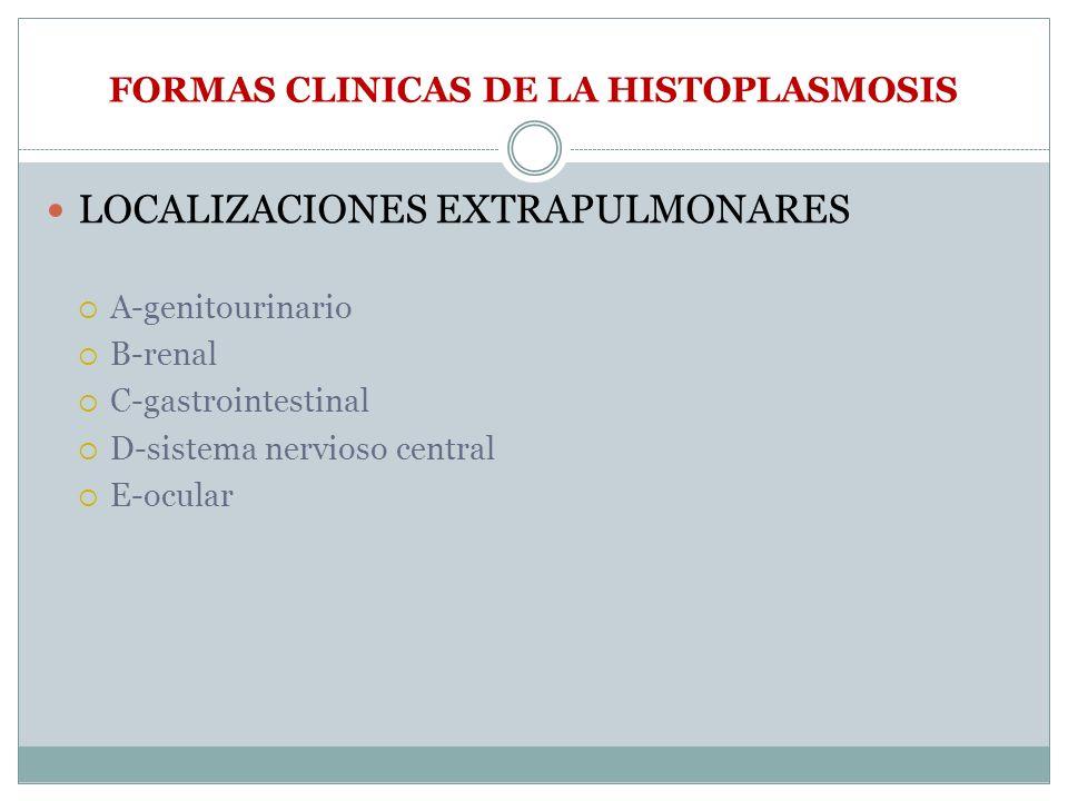 FORMAS CLINICAS DE LA HISTOPLASMOSIS LOCALIZACIONES EXTRAPULMONARES A-genitourinario B-renal C-gastrointestinal D-sistema nervioso central E-ocular