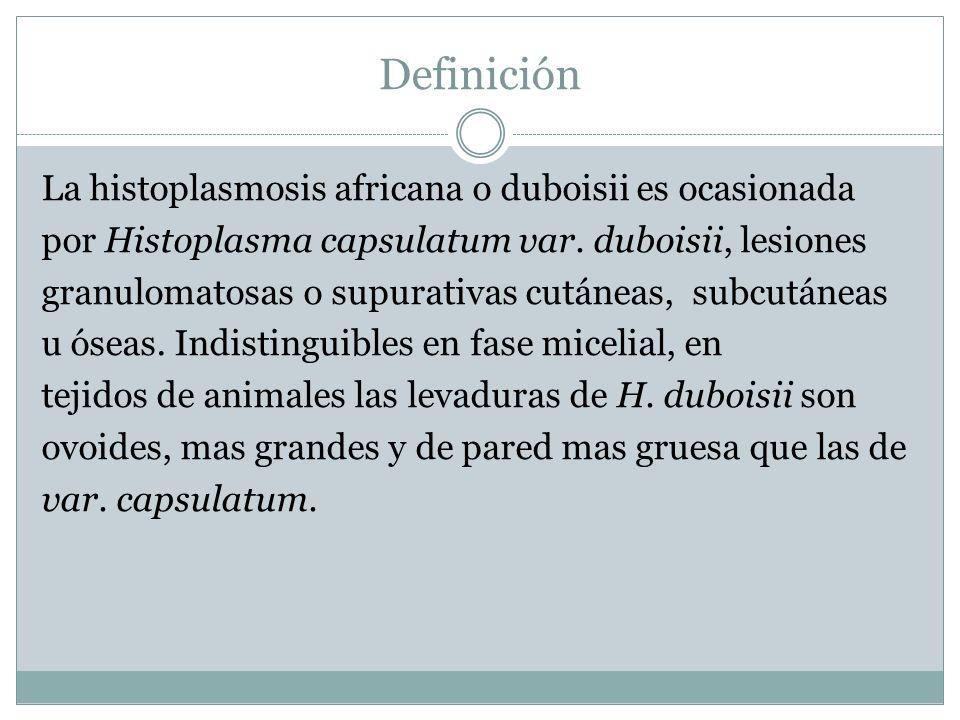 Definición La histoplasmosis africana o duboisii es ocasionada por Histoplasma capsulatum var. duboisii, lesiones granulomatosas o supurativas cutánea