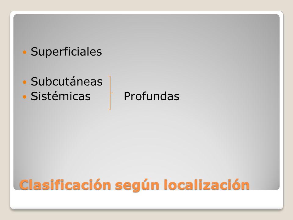 Clasificación según localización Superficiales Subcutáneas Sistémicas Profundas