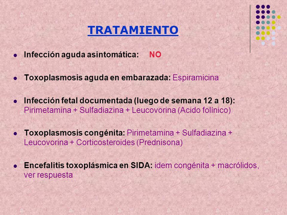 TRATAMIENTO Infección aguda asintomática: NO Toxoplasmosis aguda en embarazada: Espiramicina Infección fetal documentada (luego de semana 12 a 18): Pi