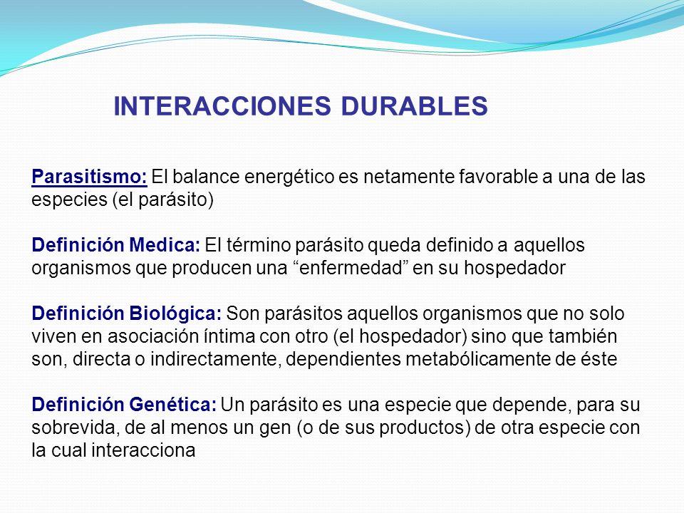 INTERACCIONES DURABLES Parasitismo: El balance energético es netamente favorable a una de las especies (el parásito) Definición Medica: El término par