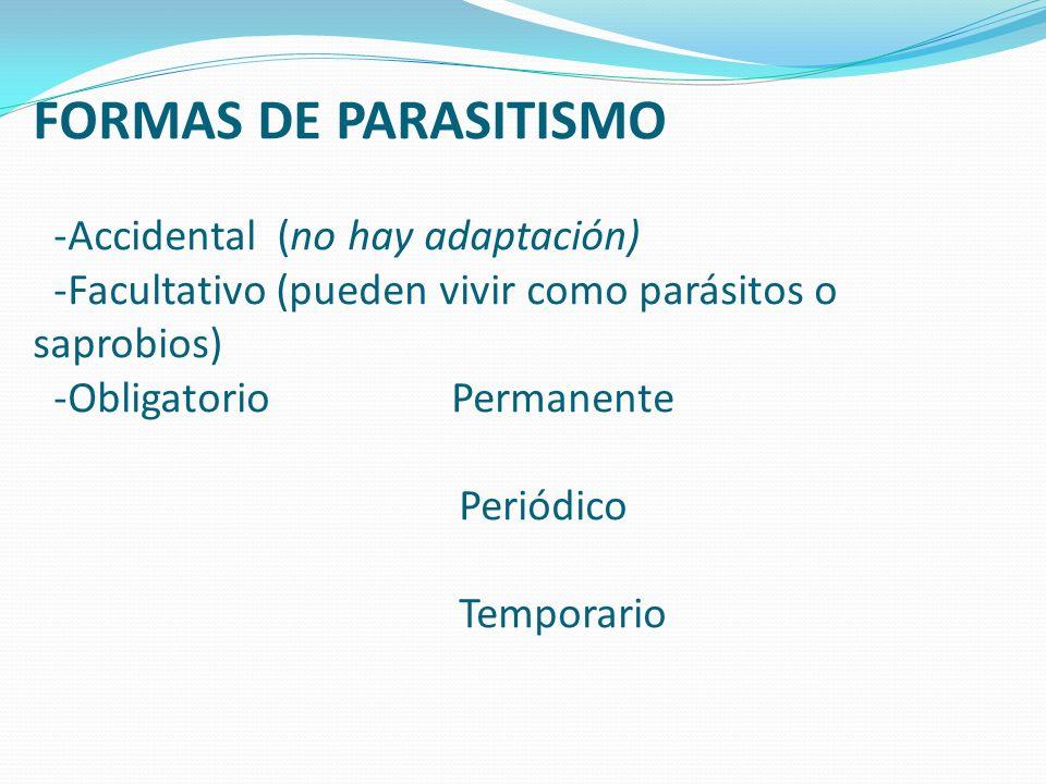 FORMAS DE PARASITISMO -Accidental (no hay adaptación) -Facultativo (pueden vivir como parásitos o saprobios) -ObligatorioPermanente Periódico Temporar