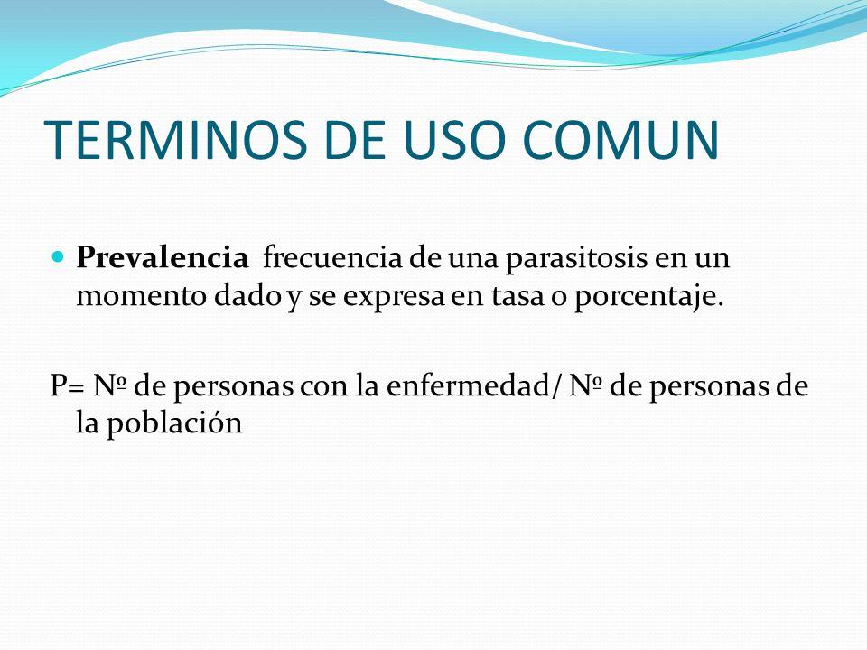 TERMINOS DE USO COMUN Prevalencia frecuencia de una parasitosis en un momento dado y se expresa en tasa o porcentaje. P= Nº de personas con la enferme