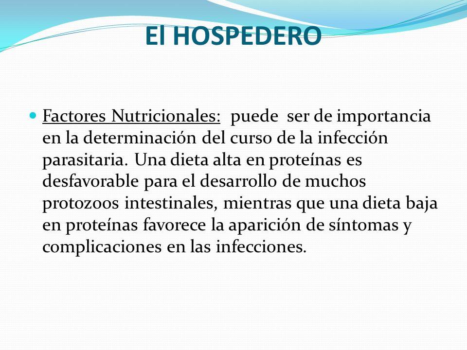 El HOSPEDERO Factores Nutricionales: puede ser de importancia en la determinación del curso de la infección parasitaria. Una dieta alta en proteínas e