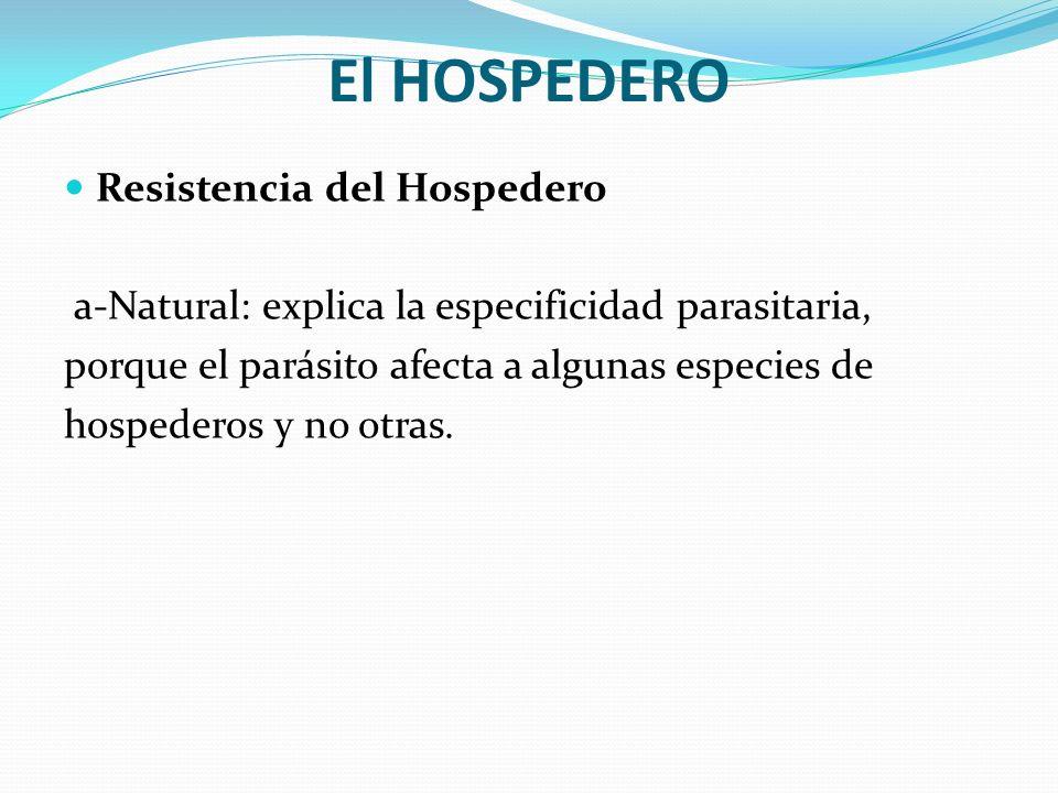 El HOSPEDERO Resistencia del Hospedero a-Natural: explica la especificidad parasitaria, porque el parásito afecta a algunas especies de hospederos y n