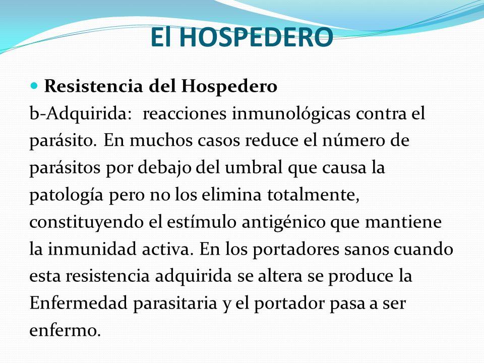 El HOSPEDERO Resistencia del Hospedero b-Adquirida: reacciones inmunológicas contra el parásito. En muchos casos reduce el número de parásitos por deb