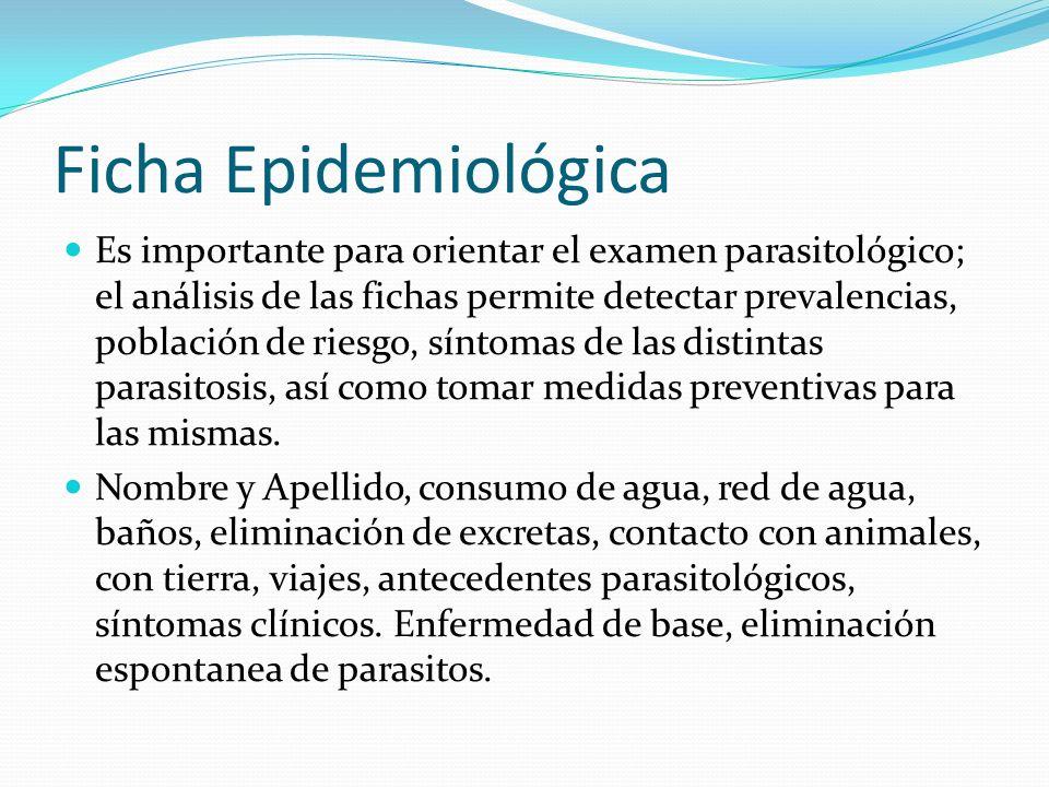 Ficha Epidemiológica Es importante para orientar el examen parasitológico; el análisis de las fichas permite detectar prevalencias, población de riesg