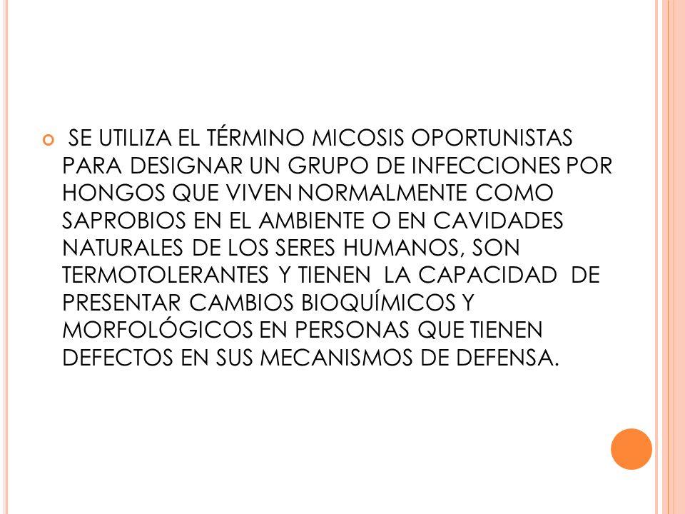 SE UTILIZA EL TÉRMINO MICOSIS OPORTUNISTAS PARA DESIGNAR UN GRUPO DE INFECCIONES POR HONGOS QUE VIVEN NORMALMENTE COMO SAPROBIOS EN EL AMBIENTE O EN CAVIDADES NATURALES DE LOS SERES HUMANOS, SON TERMOTOLERANTES Y TIENEN LA CAPACIDAD DE PRESENTAR CAMBIOS BIOQUÍMICOS Y MORFOLÓGICOS EN PERSONAS QUE TIENEN DEFECTOS EN SUS MECANISMOS DE DEFENSA.