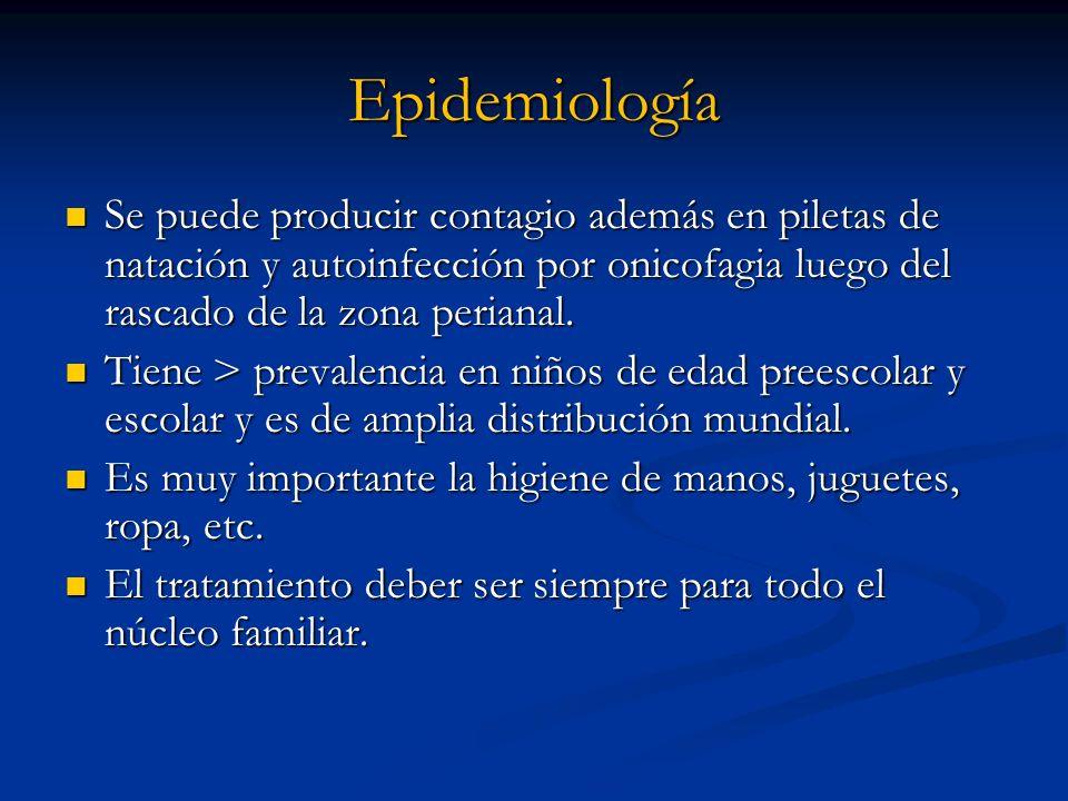 Epidemiología Se puede producir contagio además en piletas de natación y autoinfección por onicofagia luego del rascado de la zona perianal. Se puede