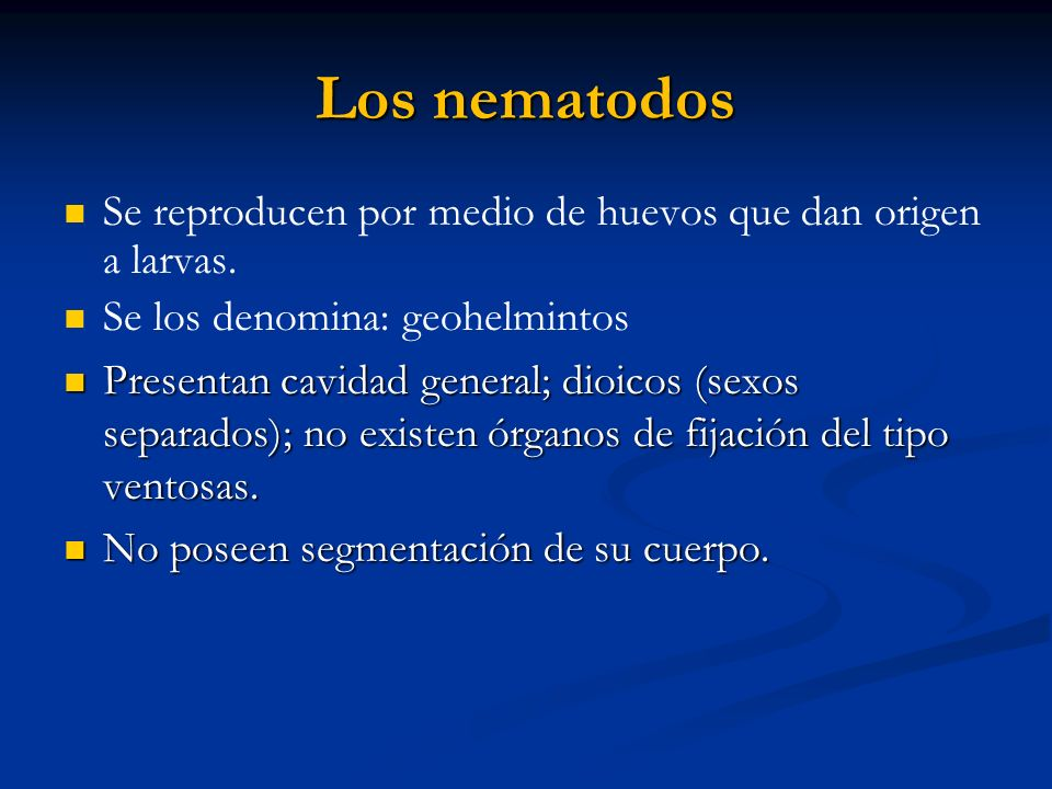 Se reproducen por medio de huevos que dan origen a larvas. Se los denomina: geohelmintos Presentan cavidad general; dioicos (sexos separados); no exis