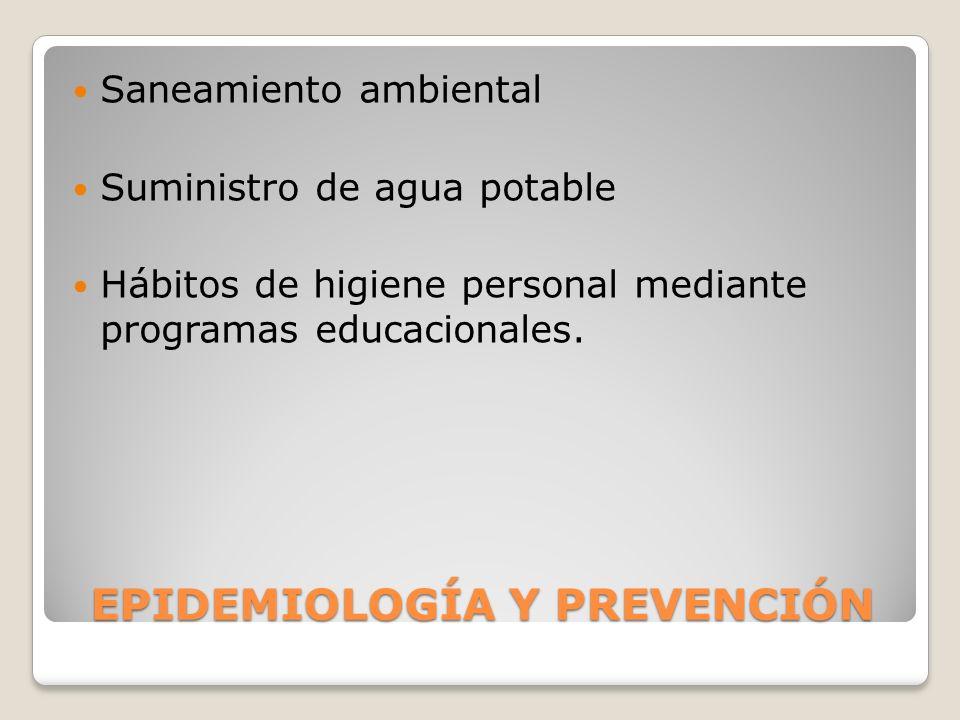 EPIDEMIOLOGÍA Y PREVENCIÓN Saneamiento ambiental Suministro de agua potable Hábitos de higiene personal mediante programas educacionales.