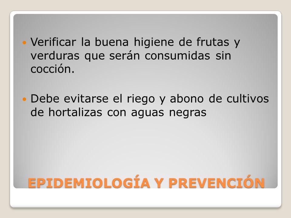 EPIDEMIOLOGÍA Y PREVENCIÓN Verificar la buena higiene de frutas y verduras que serán consumidas sin cocción. Debe evitarse el riego y abono de cultivo