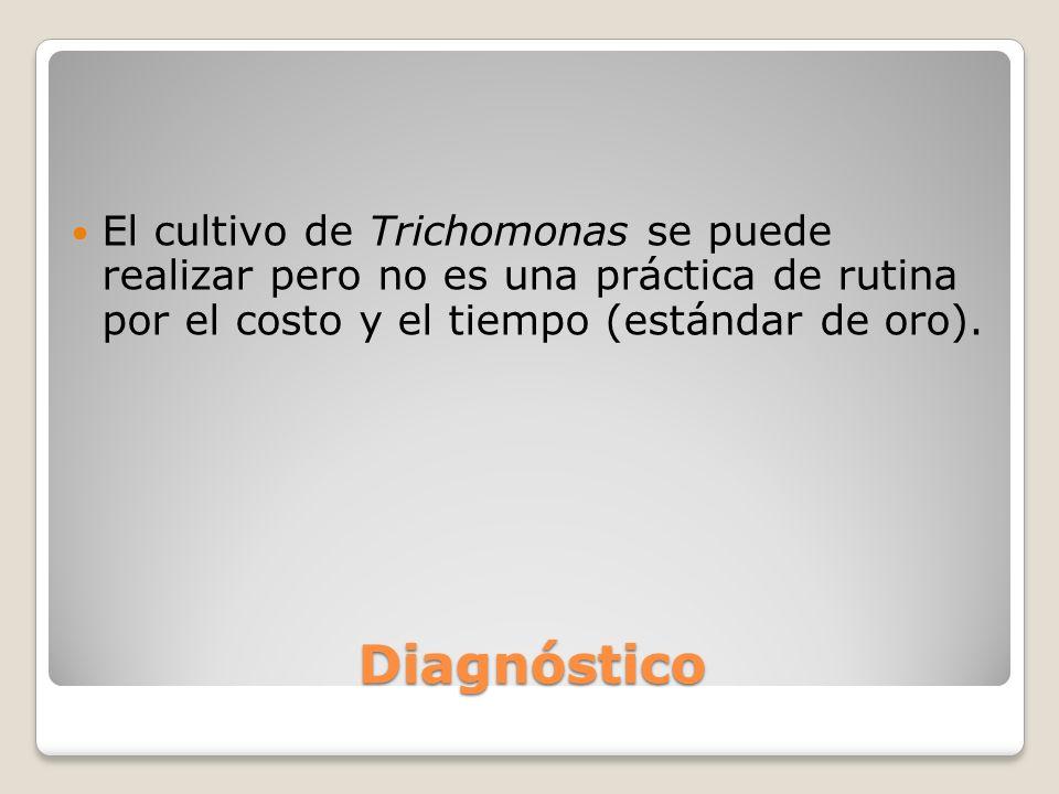 Diagnóstico El cultivo de Trichomonas se puede realizar pero no es una práctica de rutina por el costo y el tiempo (estándar de oro).