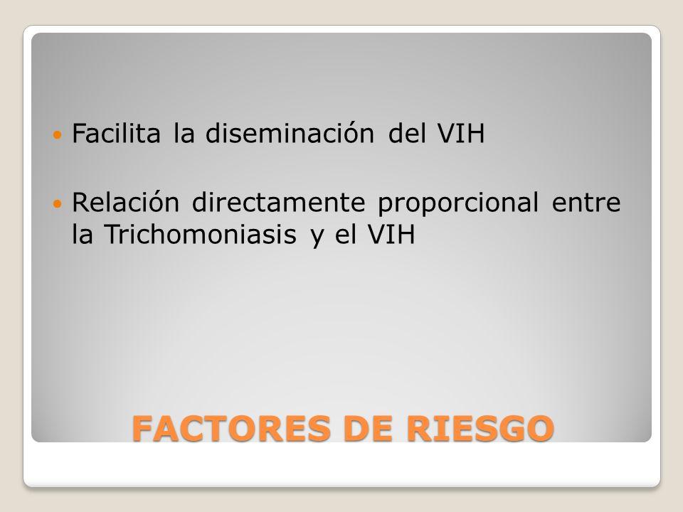 FACTORES DE RIESGO Facilita la diseminación del VIH Relación directamente proporcional entre la Trichomoniasis y el VIH