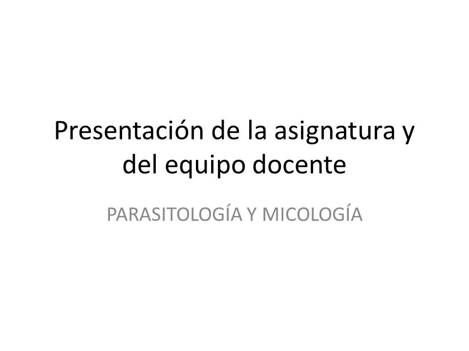Presentación de la asignatura y del equipo docente PARASITOLOGÍA Y MICOLOGÍA
