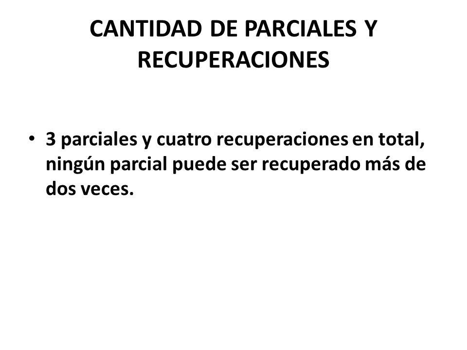 CANTIDAD DE PARCIALES Y RECUPERACIONES 3 parciales y cuatro recuperaciones en total, ningún parcial puede ser recuperado más de dos veces.