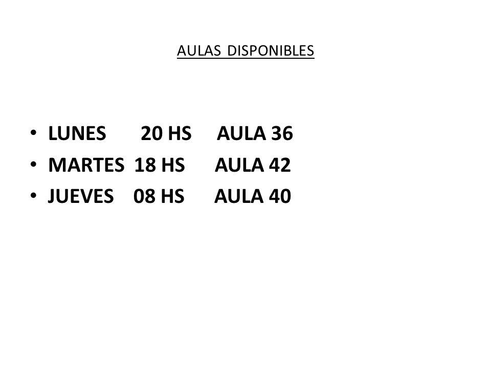 AULAS DISPONIBLES LUNES 20 HS AULA 36 MARTES 18 HS AULA 42 JUEVES 08 HS AULA 40