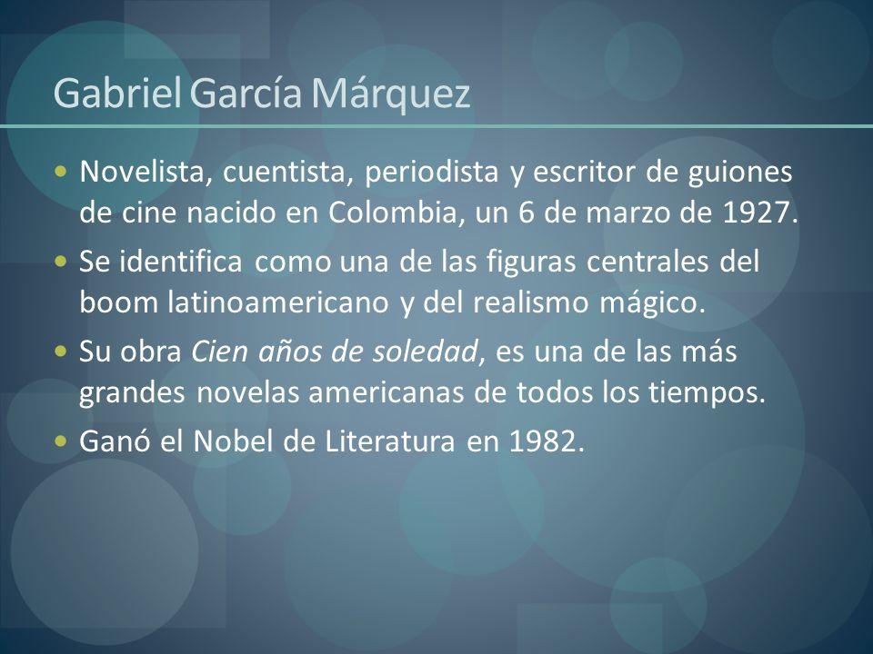 Gabriel García Márquez Novelista, cuentista, periodista y escritor de guiones de cine nacido en Colombia, un 6 de marzo de 1927. Se identifica como un
