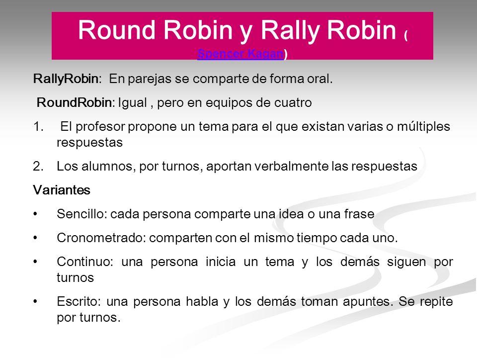 Round Robin y Rally Robin ( Spencer Kagan) Spencer Kagan RallyRobin: En parejas se comparte de forma oral. RoundRobin: Igual, pero en equipos de cuatr