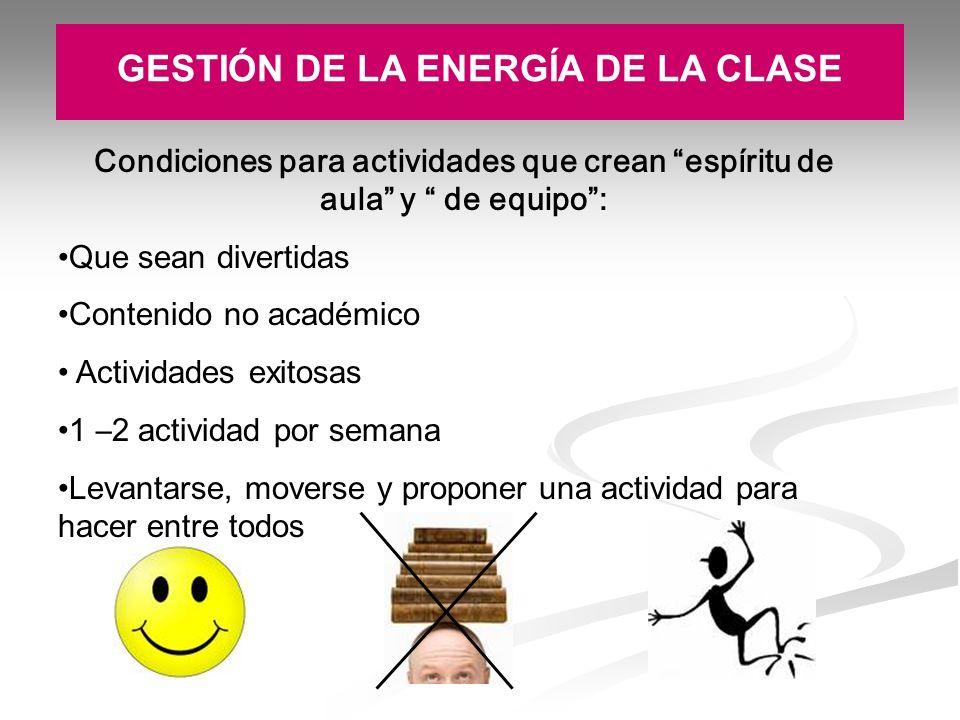 GESTIÓN DE LA ENERGÍA DE LA CLASE Condiciones para actividades que crean espíritu de aula y de equipo: Que sean divertidas Contenido no acad é mico Ac