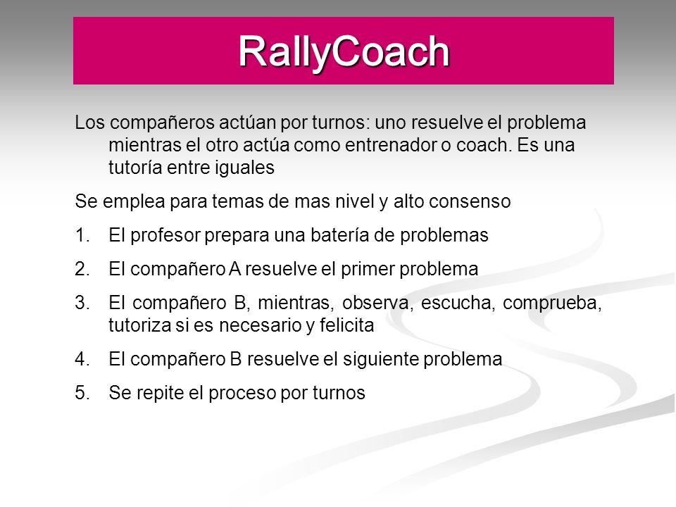 RallyCoach Los compañeros actúan por turnos: uno resuelve el problema mientras el otro actúa como entrenador o coach. Es una tutoría entre iguales Se
