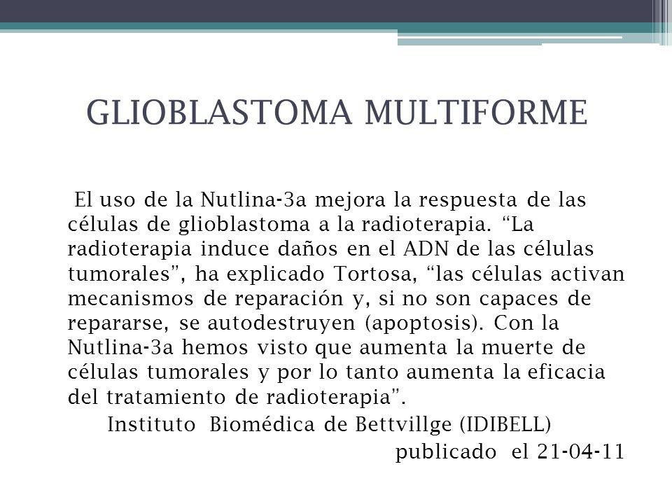 GLIOBLASTOMA MULTIFORME El uso de la Nutlina-3a mejora la respuesta de las células de glioblastoma a la radioterapia. La radioterapia induce daños en