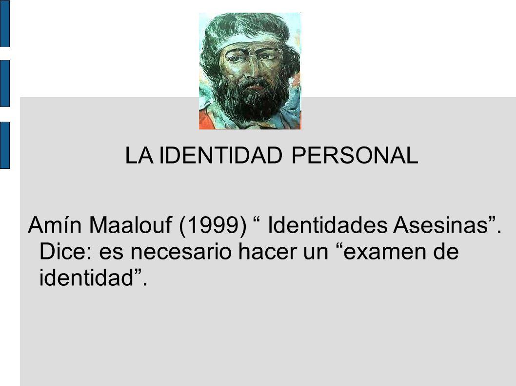 LA IDENTIDAD PERSONAL Amín Maalouf (1999) Identidades Asesinas. Dice: es necesario hacer un examen de identidad.