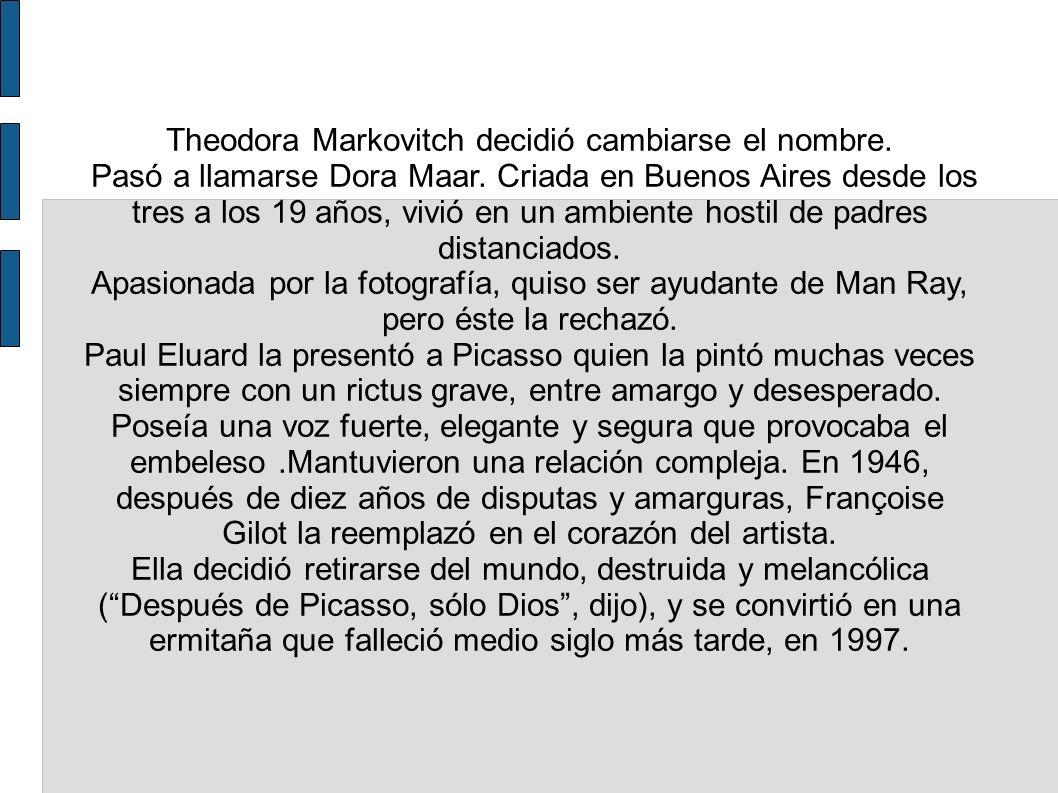 Theodora Markovitch decidió cambiarse el nombre. Pasó a llamarse Dora Maar. Criada en Buenos Aires desde los tres a los 19 años, vivió en un ambiente