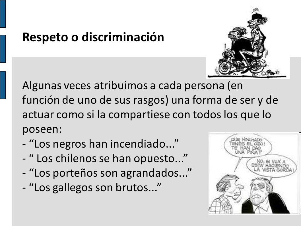 Respeto o discriminación Algunas veces atribuimos a cada persona (en función de uno de sus rasgos) una forma de ser y de actuar como si la compartiese