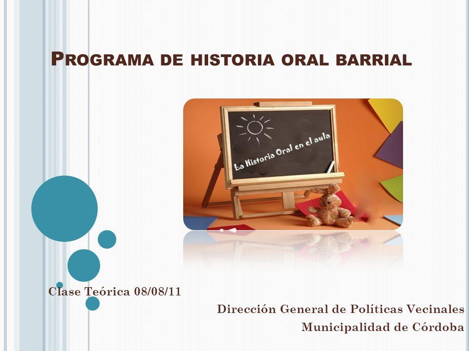 P ROGRAMA DE HISTORIA ORAL BARRIAL Clase Teórica 08/08/11 Dirección General de Políticas Vecinales Municipalidad de Córdoba