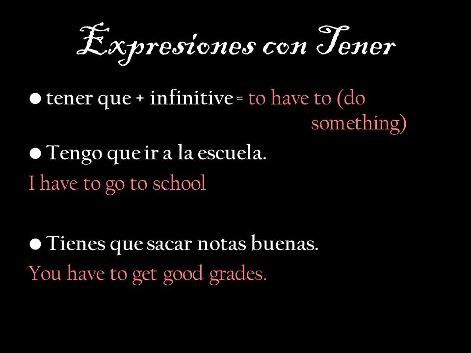Expresiones con Tener tener que + infinitive = to have to (do something) Tengo que ir a la escuela. I have to go to school Tienes que sacar notas buen