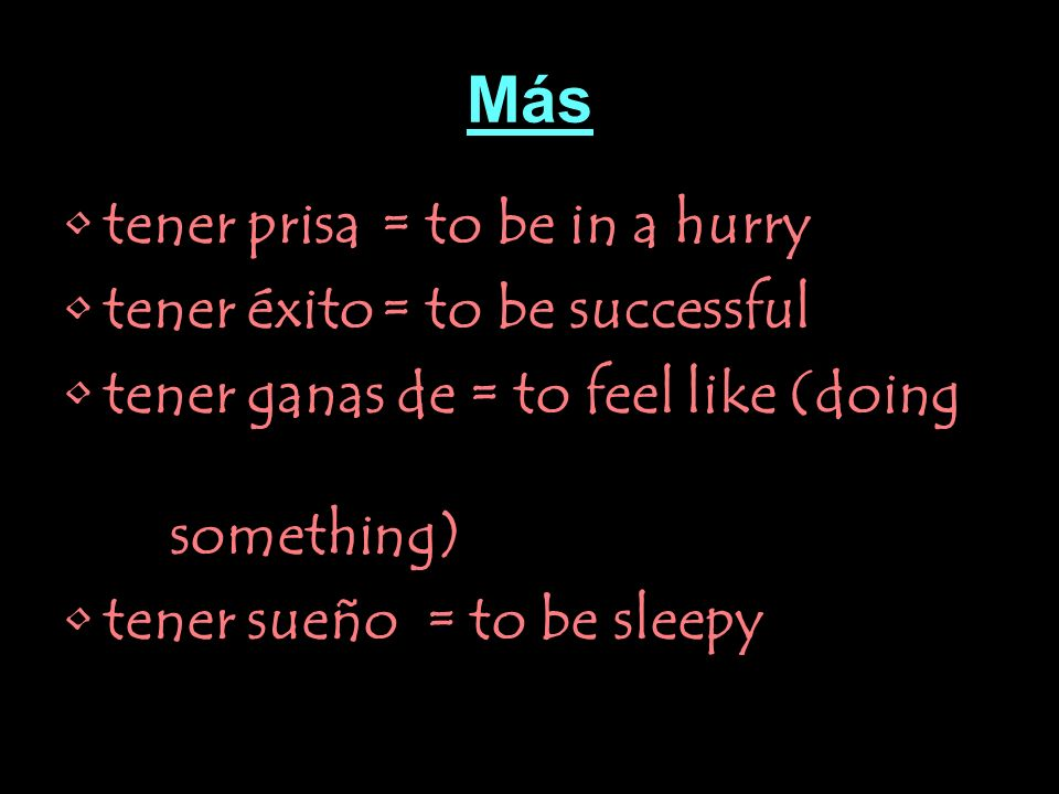 Más tener prisa= to be in a hurry tener éxito= to be successful tener ganas de = to feel like (doing something) tener sueño = to be sleepy