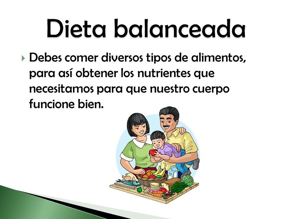 Debes comer diversos tipos de alimentos, para así obtener los nutrientes que necesitamos para que nuestro cuerpo funcione bien.
