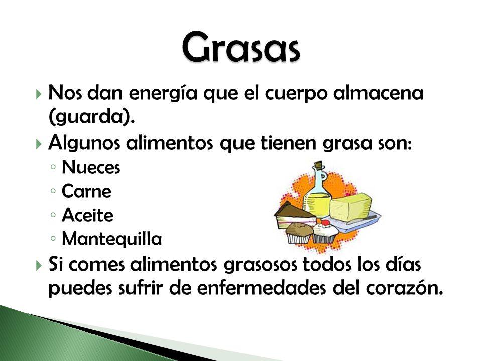 Nos dan energía que el cuerpo almacena (guarda). Algunos alimentos que tienen grasa son: Nueces Carne Aceite Mantequilla Si comes alimentos grasosos t
