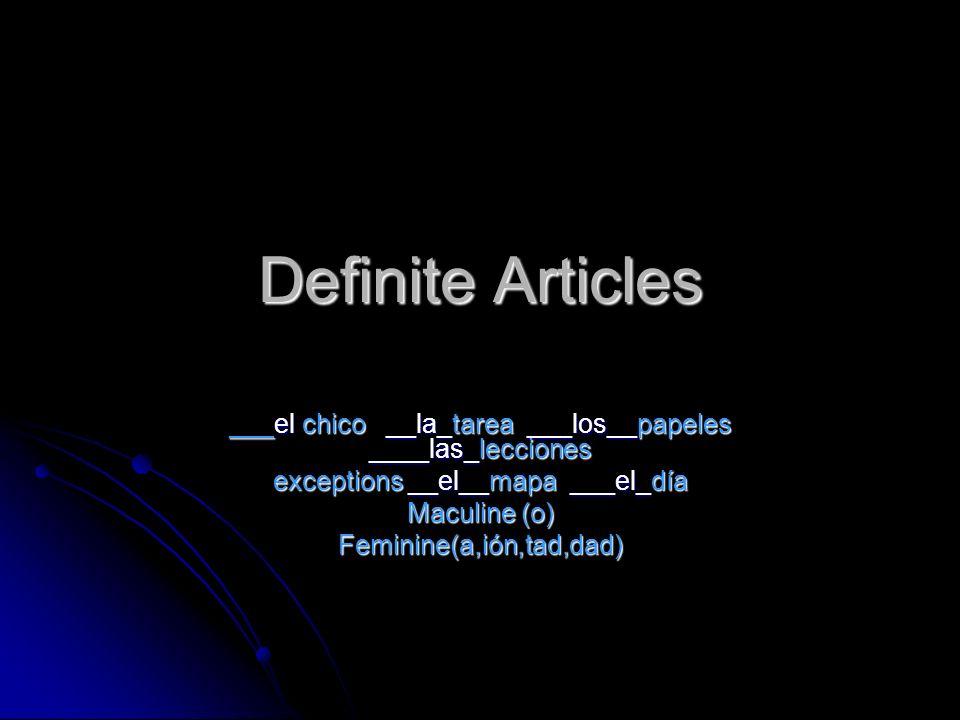 Definite Articles ___el chico __la_tarea ___los__papeles ____las_lecciones exceptions __el__mapa ___el_día Maculine (o) Feminine(a,ión,tad,dad)