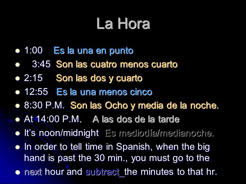 La Hora 1:00 Es la una en punto 1:00 Es la una en punto 3:45 Son las cuatro menos cuarto 3:45 Son las cuatro menos cuarto 2:15 Son las dos y cuarto 2:15 Son las dos y cuarto 12:55 Es la una menos cinco 12:55 Es la una menos cinco 8:30 P.M.